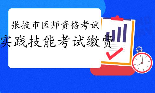 2021甘肅張掖市醫師資格考試實踐技能考試繳費公告