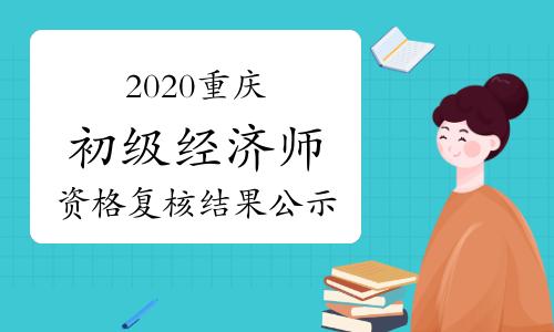 2020重庆初级经济师考试资格复核结果公示时间2021年1月11—20日