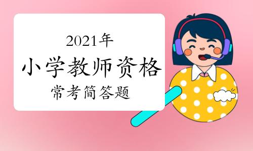 2021年小学教师资格《教育教学知识与能力》常考简答题(1)