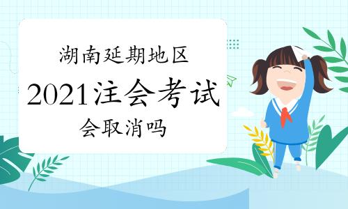 截止目前2地区取消注会考试,湖南张家界和湘西2021年注会考试会取消吗?