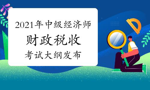 中国人事考试网:2021年中级经济师《财政税收》考试大纲发布!