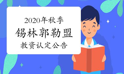2020年秋季內蒙古錫林郭勒盟教師資格證認定公告