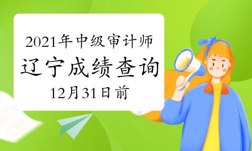 2021年辽宁中级审计师成绩查询时间12月31日前