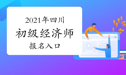 中国人事考试网2021年四川初级经济师报名入口开通!