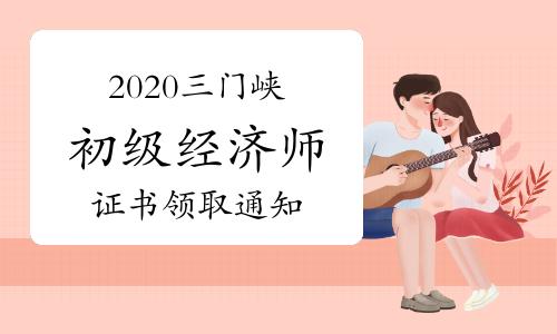 2020三门峡初级经济师证书领取通知2021年3月5日至4月9日
