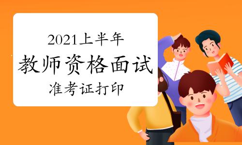 2021年上半年教师资格证面试准考证打印入口已开通