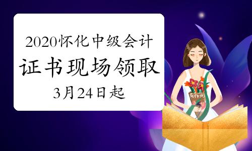 2020年湖南懷化市中級會計職稱證書現場領取時間為2021年3月24日-4月20日