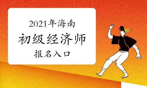 2021年海南初级经济师报名入口开通!
