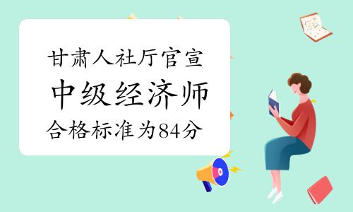 甘肃人社厅官宣:2020年度中级经济师考试合格标准为84分,不再设置省内合格线