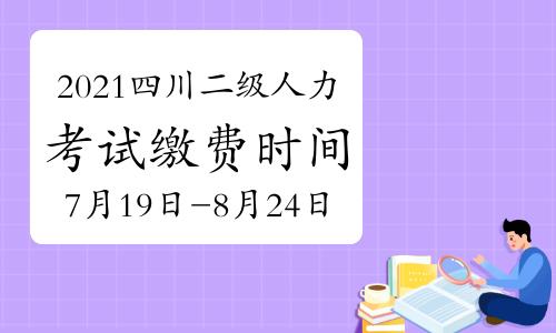 2021年四川二级人力资源管理师考试缴费时间:7月19日开始喽
