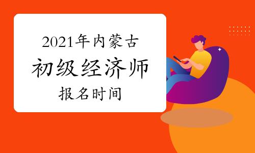 2021年內蒙古初級經濟師報名時間7月23日—8月5日