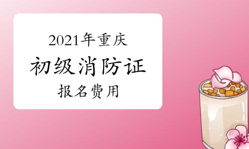 2021年重庆初级消防证报名费用