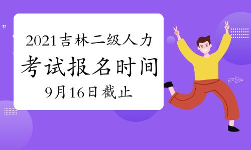 10月吉林二级人力资源管理师报名时间2021年:9月16日截止