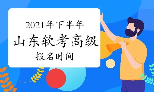 2021年下半年山东省软考高级考试报名时间为8月11日至8月25日