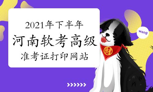 2021年下半年河南软考高级考试准考证打印网址为中国计算机技术职业资格网