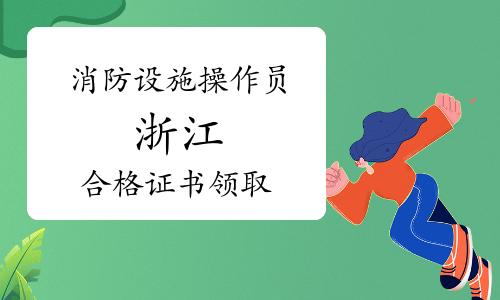 浙江2019年6月、9月、12月批次初级消防设施操作员合格证书领取通知