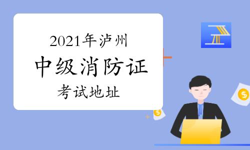 中级消防员:2021年泸州消防证考试地址一般在哪里?