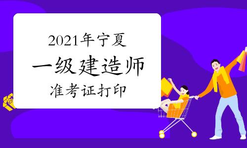 2021年宁夏一级建造师准考证打印时间:考前一周左右