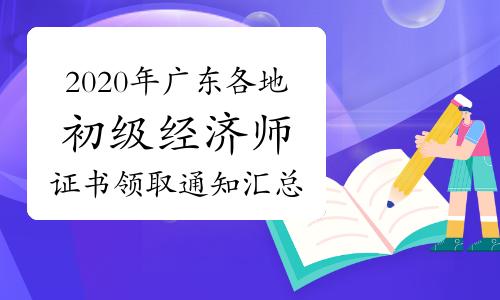 2020年广东各地初级经济师证书领取通知汇总(2021年4月9日更新惠州)