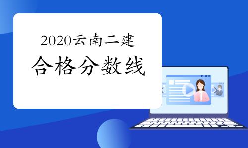 2020云南二建合格分数线公布 并未上涨
