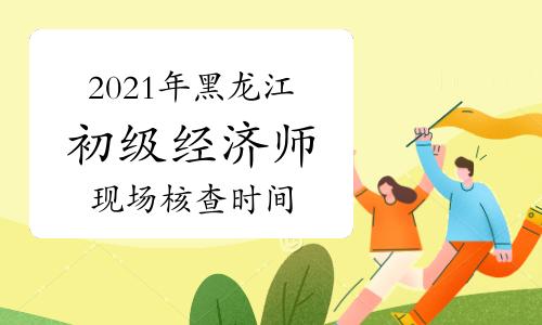 2021年黑龙江初级经济师现场核查时间7月27日-8月5日