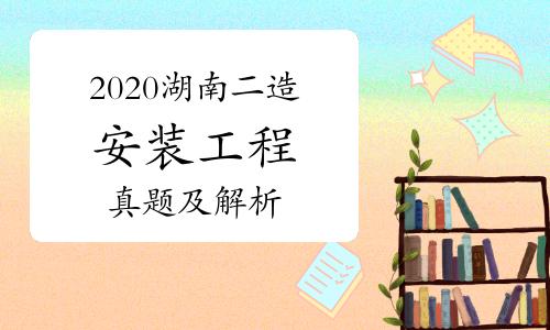 2020年湖南二级造价师《安装工程》真题及解析(网友版)