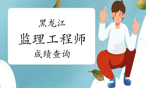黑龙江省监理工程师考试成绩查询时间