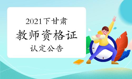 2021年下半年甘肃教师资格证认定公告