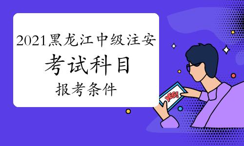 2021年黑龙江中级注册安全工程师考试科目及报考条件