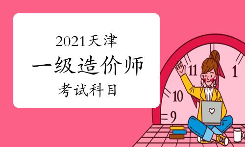 2021年天津一級造價工程師考哪些科目?