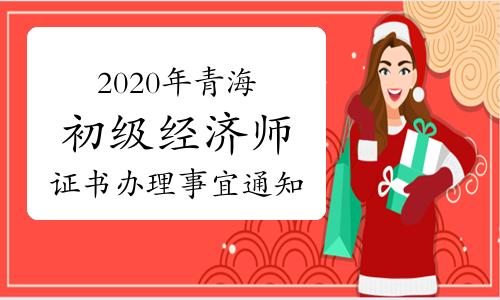 2020年青海初級經濟師考試通過人員及證書辦理事宜通知:2021年3-5月