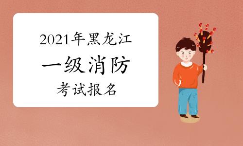 2021年黑龍江一級消防工程師考試報名信息匯總