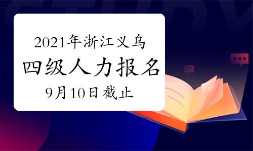 2021年浙江义乌四级人力资源管理师报名时间:9月10日截止