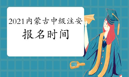 2021年内蒙古中级注册安全工程师考试报名时间