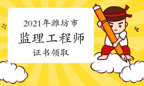 2021年山东潍坊市监理工程师资格证书领取通知