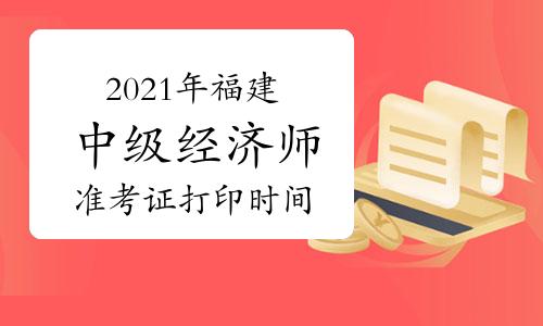 2021年福建中级经济师准考证打印时间