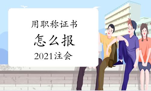 使用职称证书怎么报2021注册会计师考试?