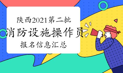 陕西2021年第二批次中级消防设施操作员报名信息汇总