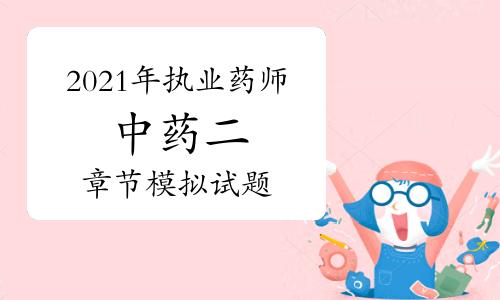 2021年執業藥師《中藥學專業知識二》章節模擬試題各章匯總(4月16日更新)