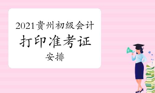 贵州省2021年初级会计考试时间是几号开始,什么时候打印准考证?