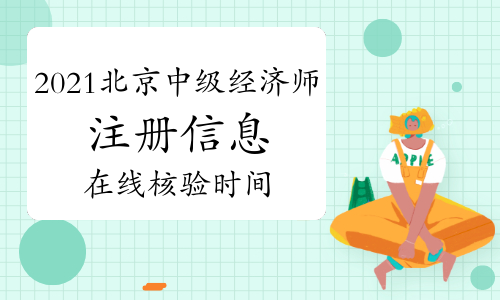 2021年北京中级经济师注册信息、在线核验 (即日起-8月7日)