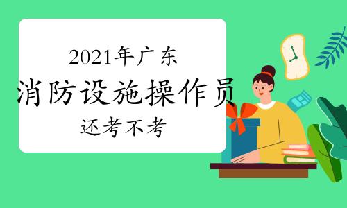 中级消防员:2021年广东消防设施操作员今年还考不考?