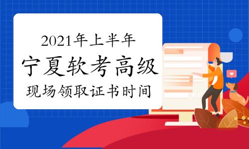 宁夏2021上半年软考高级考试合格证书现场领取时间:9月18日开始