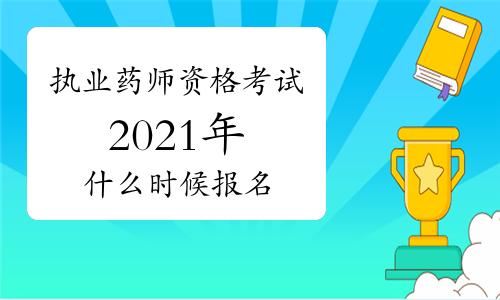 2021年执业药师资格考试什么时候报名?