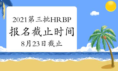 2021年内蒙古第三批次HRBP考试报名时间截止于:8月23日