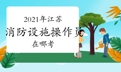2021年江苏中级消防设施操作员在哪考?