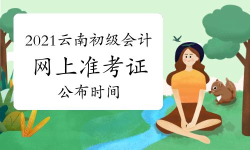 2021年云南省初级会计考试网上打印准考证公布时间4月16日前