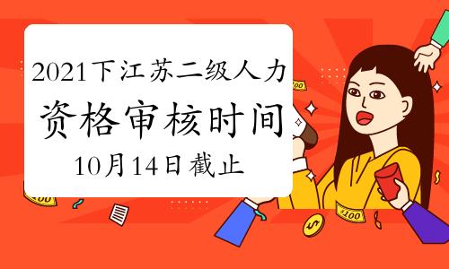 2021年11月江苏二级人力资源管理师资格审核时间:10月14日截止