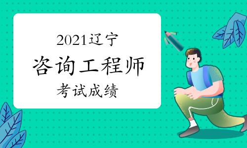 2021辽宁咨询工程师考试成绩快公布了吗?