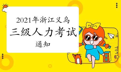 2021年浙江义乌三级人力资源管理师职业技能等级认定社会评价通知